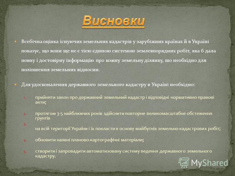 Всебічна оцінка існуючих земельних кадастрів у зарубіжних країнах й в Україні показує, що вони ще не є тією єдиною системою землевпорядних робіт, яка б дала повну і достовірну інформацію про кожну земельну ділянку, шо необхідно для поліпшення земельн