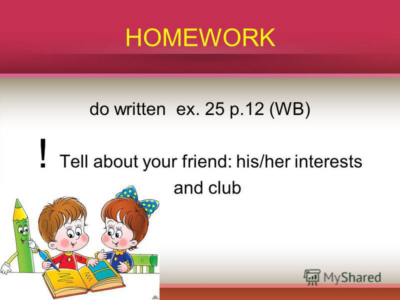 HOMEWORK do written ex. 25 p.12 (WB) ! Tell about your friend: his/her interests and club