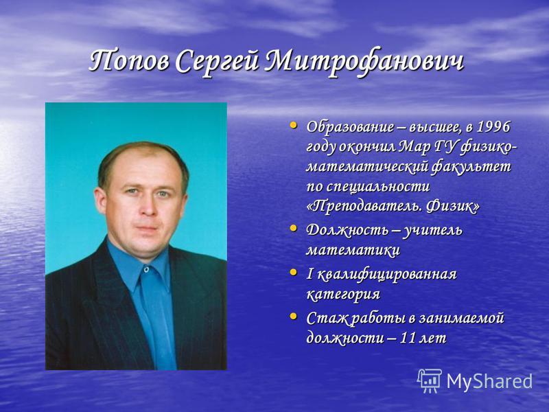 Попов Сергей Митрофанович Образование – высшее, в 1996 году окончил Мар ГУ физико- математический факультет по специальности «Преподаватель. Физик» Образование – высшее, в 1996 году окончил Мар ГУ физико- математический факультет по специальности «Пр
