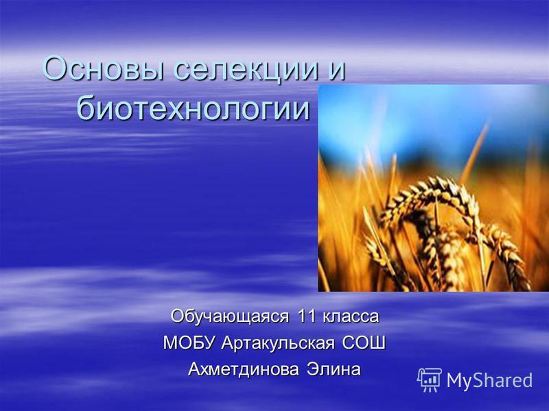 Основы селекции и биотехнологии Обучающаяся 11 класса МОБУ Артакульская СОШ Ахметдинова Элина