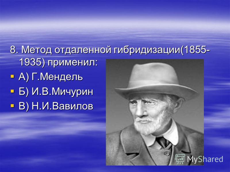 8. Метод отдаленной гибридизации(1855- 1935) применил: А) Г.Мендель А) Г.Мендель Б) И.В.Мичурин Б) И.В.Мичурин В) Н.И.Вавилов В) Н.И.Вавилов