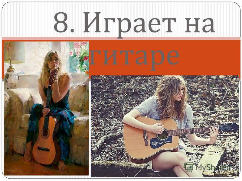 8. Играет на гитаре