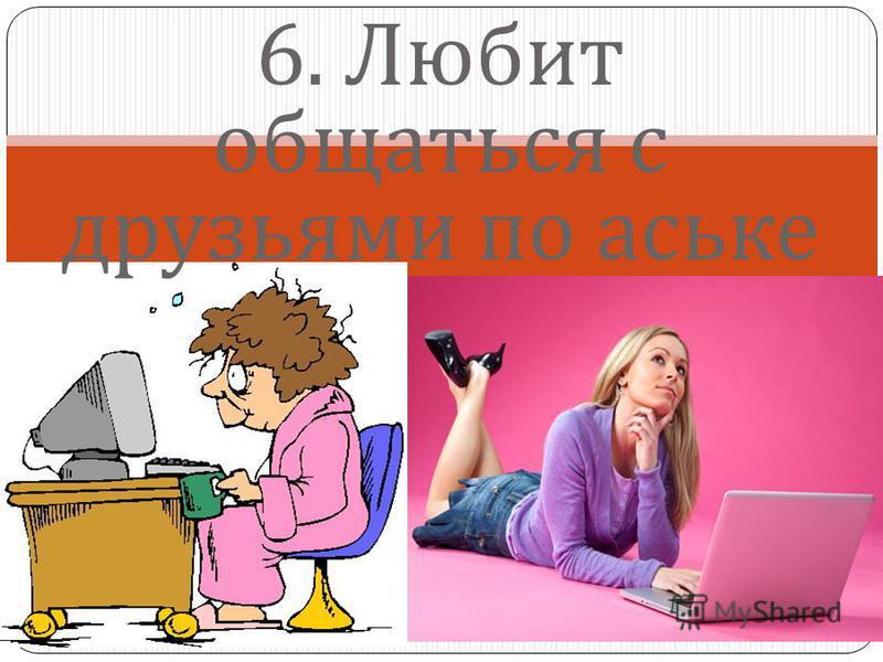 6. Любит общаться с друзьями по аське