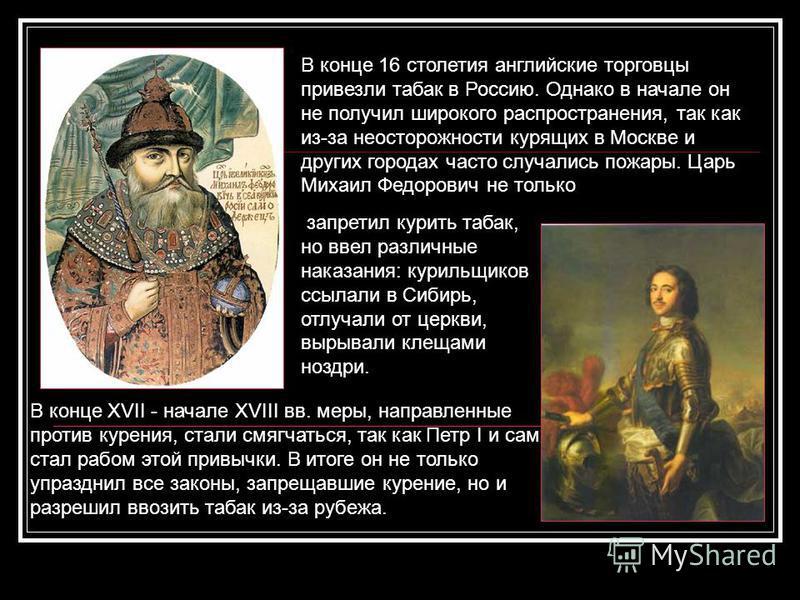 В конце 16 столетия английские торговцы привезли табак в Россию. Однако в начале он не получил широкого распространения, так как из-за неосторожности курящих в Москве и других городах часто случались пожары. Царь Михаил Федорович не только запретил к