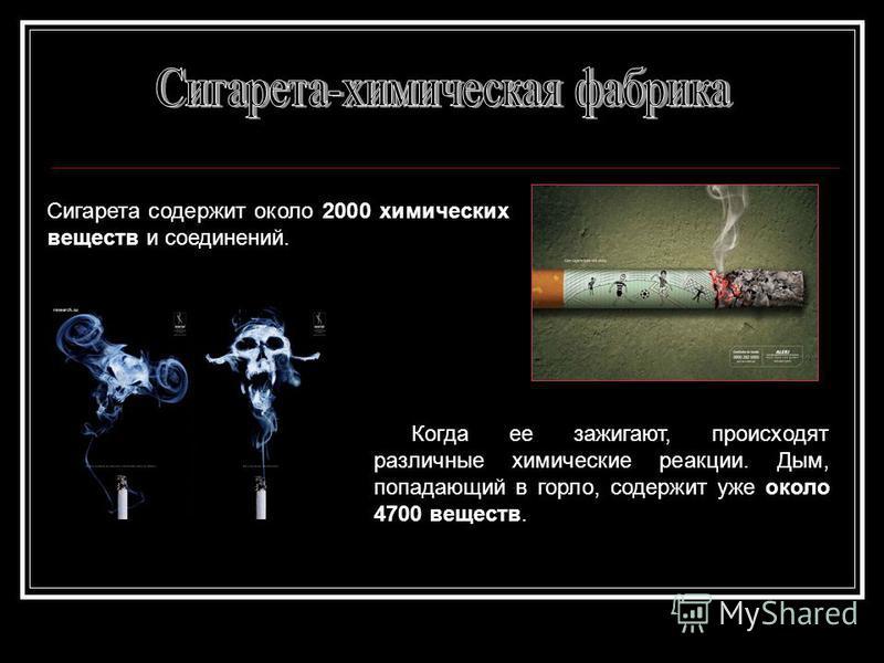 Сигарета содержит около 2000 химических веществ и соединений. Когда ее зажигают, происходят различные химические реакции. Дым, попадающий в горло, содержит уже около 4700 веществ.