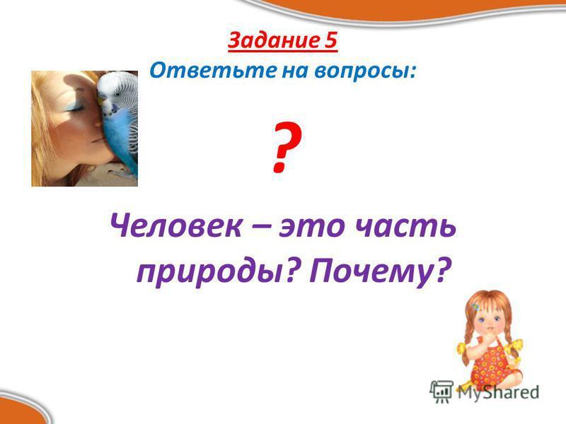 Задание 5 Ответьте на вопросы: ? Человек – это часть природы? Почему?