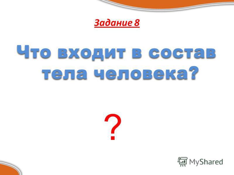 Задание 8 Что входит в состав тела человека? ?