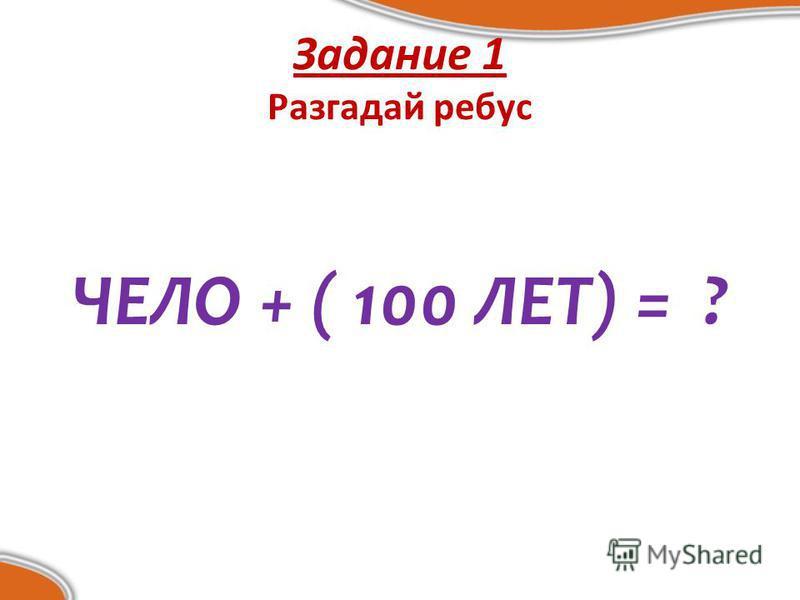 Задание 1 Разгадай ребус ЧЕЛО + ( 100 ЛЕТ) = ?