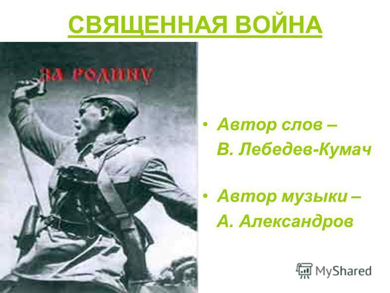 СВЯЩЕННАЯ ВОЙНА Автор слов – В. Лебедев-Кумач Автор музыки – А. Александров