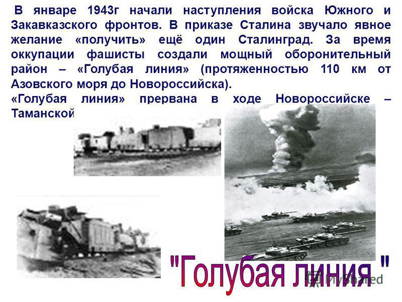 В январе 1943 г начали наступления войска Южного и Закавказского фронтов. В приказе Сталина звучало явное желание «получить» ещё один Сталинград. За время оккупации фашисты создали мощный оборонительный район – «Голубая линия» (протяженностью 110 км