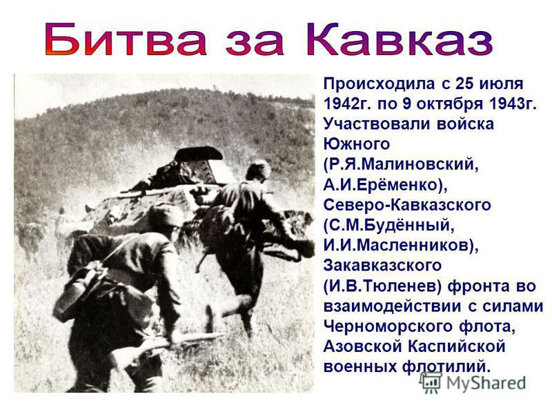 Происходила с 25 июля 1942 г. по 9 октября 1943 г. Участвовали войска Южного (Р.Я.Малиновский, А.И.Ерёменко), Северо-Кавказского (С.М.Будённый, И.И.Масленников), Закавказского (И.В.Тюленев) фронта во взаимодействии с силами Черноморского флота, Азовс