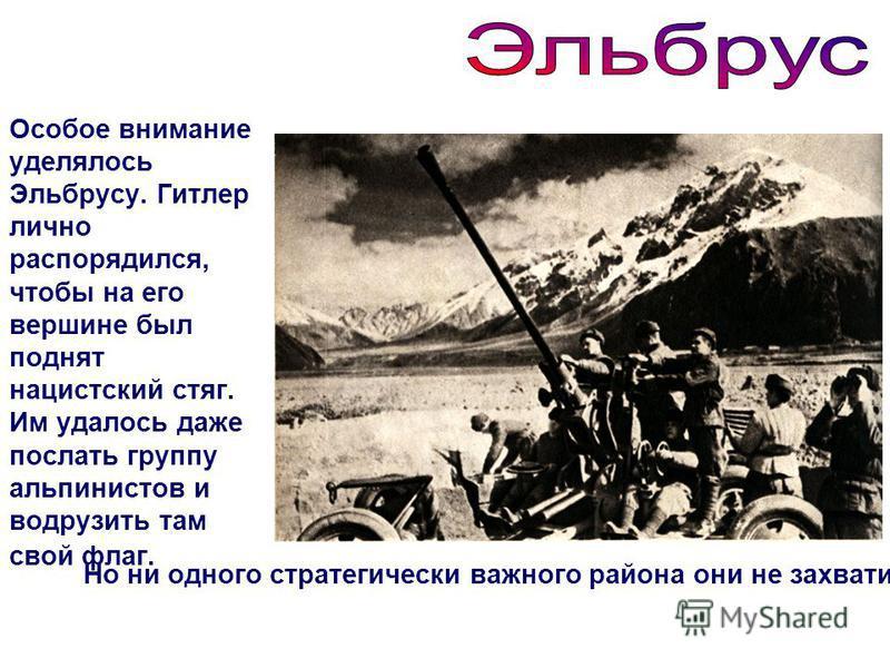 Особое внимание уделялось Эльбрусу. Гитлер лично распорядился, чтобы на его вершине был поднят нацистский стяг. Им удалось даже послать группу альпинистов и водрузить там свой флаг. Но ни одного стратегически важного района они не захватили.