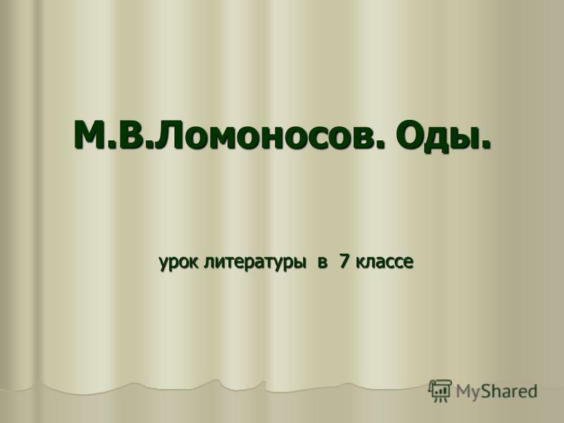 М.В.Ломоносов. Оды. урок литературы в 7 классе урок литературы в 7 классе