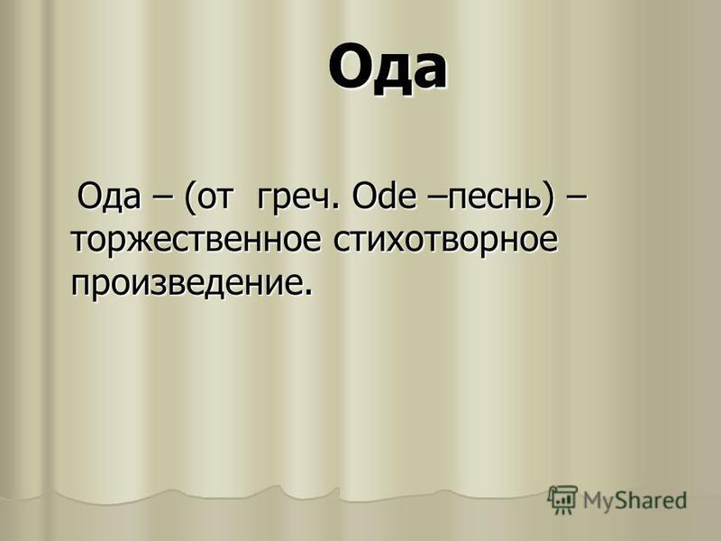 Ода Ода – (от греч. Ode –песнь) – торжественное стихотворное произведение. Ода – (от греч. Ode –песнь) – торжественное стихотворное произведение.