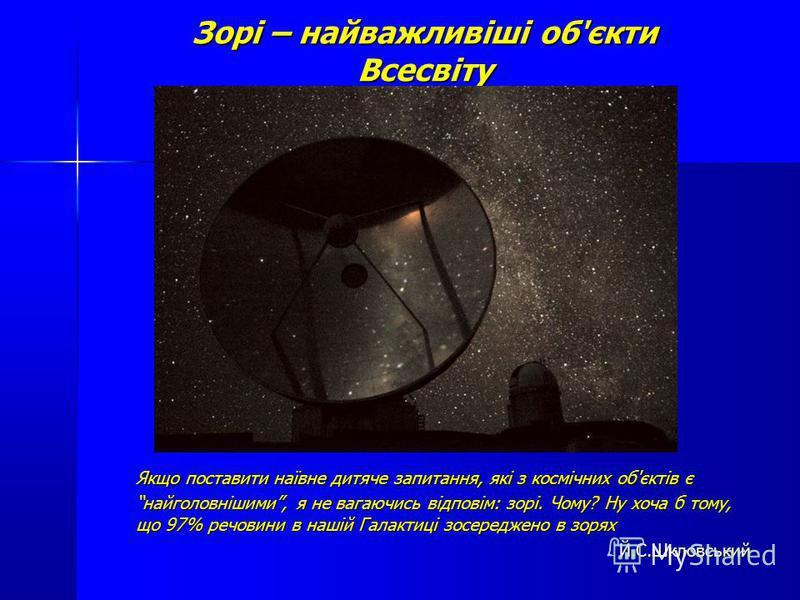 Зорі – найважливіші об'єкти Всесвіту Якщо поставити наївне дитяче запитання, які з космічних об'єктів є найголовнішими, я не вагаючись відповім: зорі. Чому? Ну хоча б тому, що 97% речовини в нашій Галактиці зосереджено в зорях Й.С.Шкловський