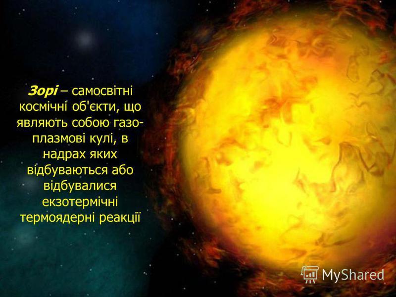 Зорі – самосвітні космічні об'єкти, що являють собою газо- плазмові кулі, в надрах яких відбуваються або відбувалися екзотермічні термоядерні реакції