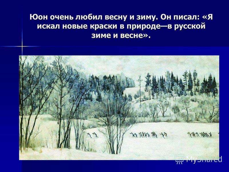 Юон очень любил весну и зиму. Он писал: «Я искал новые краски в природе в русской зиме и весне».