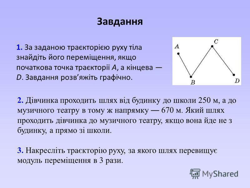 Завдання 1. За заданою траєкторією руху тіла знайдіть його переміщення, якщо початкова точка траєкторії А, а кінцева D. Завдання розвяжіть графічно. 2. Дівчинка проходить шлях від будинку до школи 250 м, а до музичного театру в тому ж напрямку 670 м.