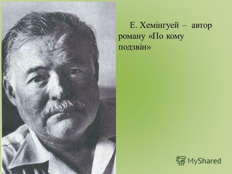 Е. Хемінгуей – автор роману «По кому подзвін»