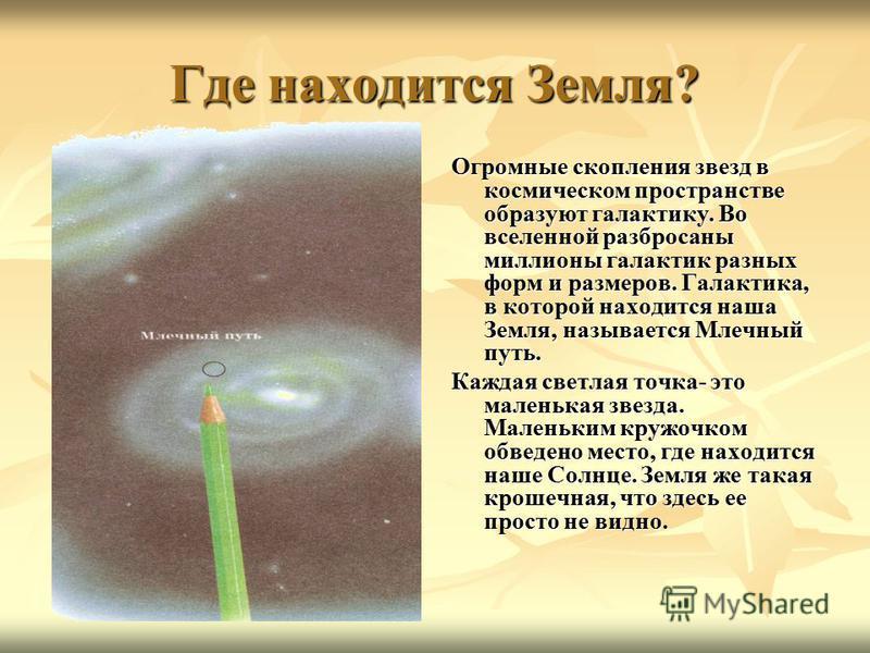 Где находится Земля? Огромные скопления звезд в космическом пространстве образуют галактику. Во вселенной разбросаны миллионы галактик разных форм и размеров. Галактика, в которой находится наша Земля, называется Млечный путь. Каждая светлая точка- э