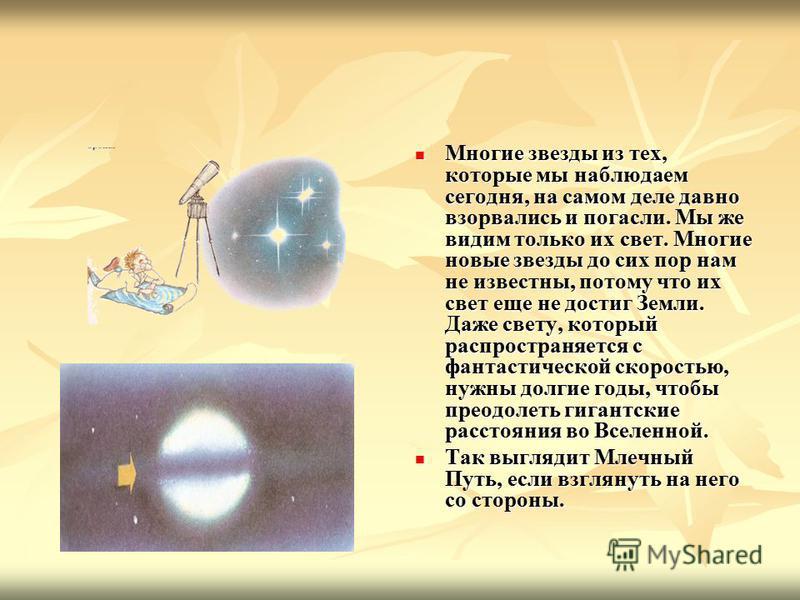 Многие звезды из тех, которые мы наблюдаем сегодня, на самом деле давно взорвались и погасли. Мы же видим только их свет. Многие новые звезды до сих пор нам не известны, потому что их свет еще не достиг Земли. Даже свету, который распространяется с ф