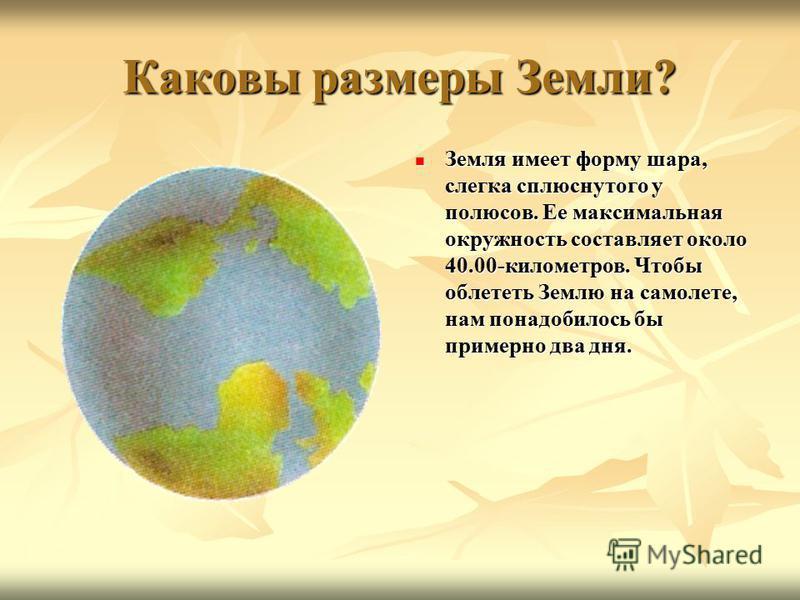Каковы размеры Земли? Земля имеет форму шара, слегка сплюснутого у полюсов. Ее максимальная окружность составляет около 40.00-километров. Чтобы облететь Землю на самолете, нам понадобилось бы примерно два дня. Земля имеет форму шара, слегка сплюснуто