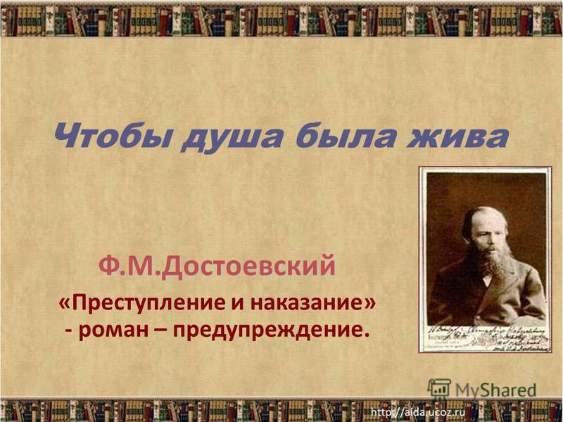 Чтобы душа была жива Ф.М.Достоевский «Преступление и наказание» - роман – предупреждение.