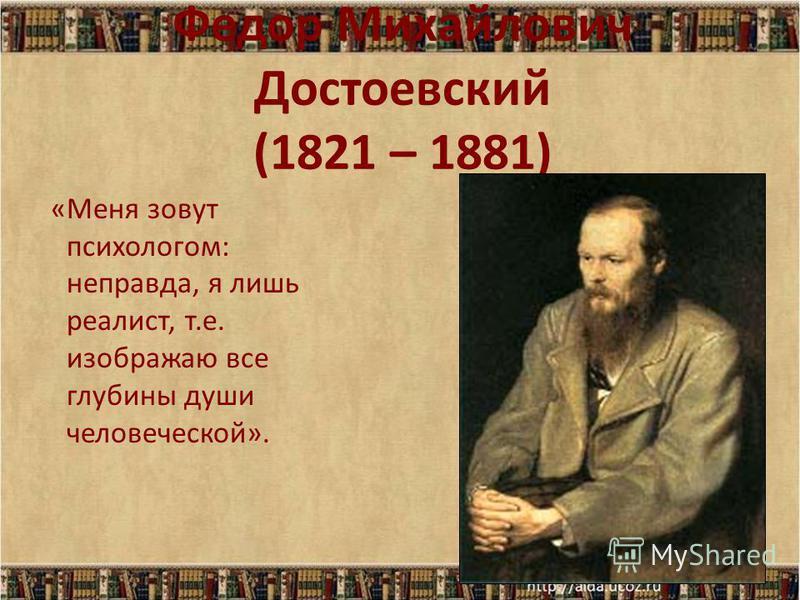 Федор Михайлович Достоевский (1821 – 1881) «Меня зовут психологом: неправда, я лишь реалист, т.е. изображаю все глубины души человеческой».