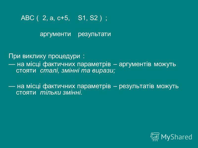 При виклику процедури : на місці фактичних параметрів – аргументів можуть стояти сталі, змінні та вирази; на місці фактичних параметрів – результатів можуть стояти тільки змінні. аргументирезультати S1, S2 ) ;2, а, с+5,ABC (