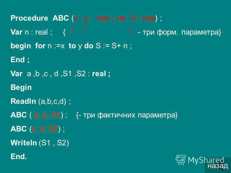 Procedure ABC (x, y : real ; var S : real) ; Var n : real ; { - три форм. параметра} begin for n :=x to y do S := S+ n ; End ; Var a,b,c, d,S1,S2 : real ; Begin Readln (a,b,c,d) ; ABC ( a, b, S1) ; {- три фактичних параметра} ABC (c, d, S2) ; Writeln