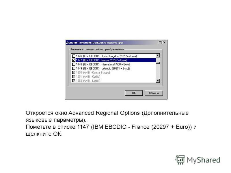 Откроется окно Advanced Regional Options (Дополнительные языковые параметры). Пометьте в списке 1147 (IBM EBCDIC - France (20297 + Euro)) и щелкните ОК.