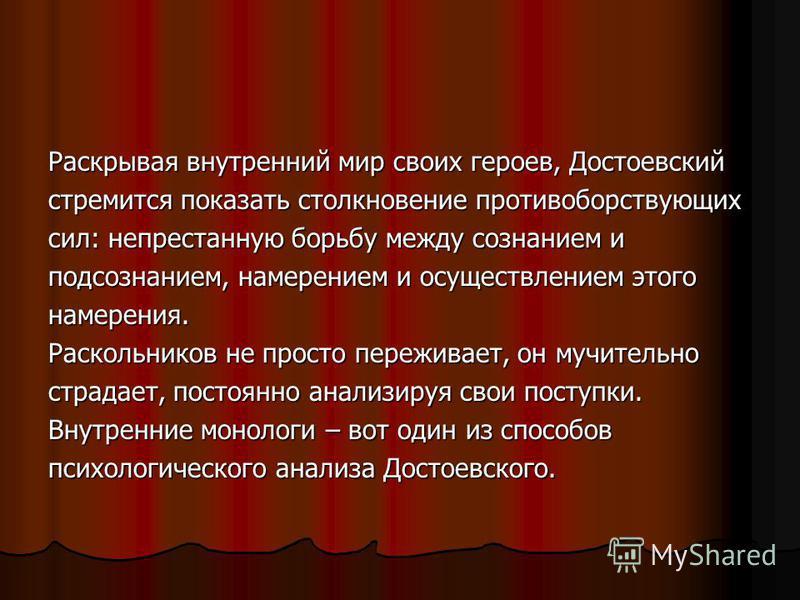 Раскрывая внутренний мир своих героев, Достоевский стремится показать столкновение противоборствующих сил: непрестанную борьбу между сознанием и подсознанием, намерением и осуществлением этого намерения. Раскольников не просто переживает, он мучитель