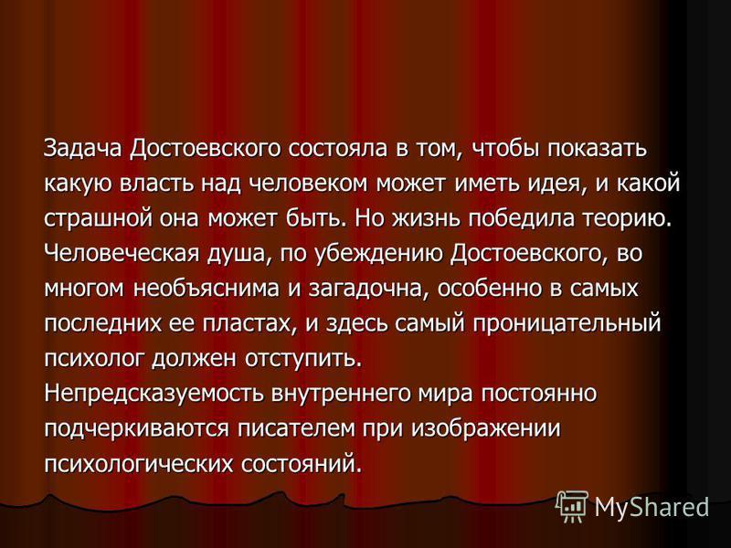Задача Достоевского состояла в том, чтобы показать какую власть над человеком может иметь идея, и какой страшной она может быть. Но жизнь победила теорию. Человеческая душа, по убеждению Достоевского, во многом необъяснима и загадочна, особенно в сам