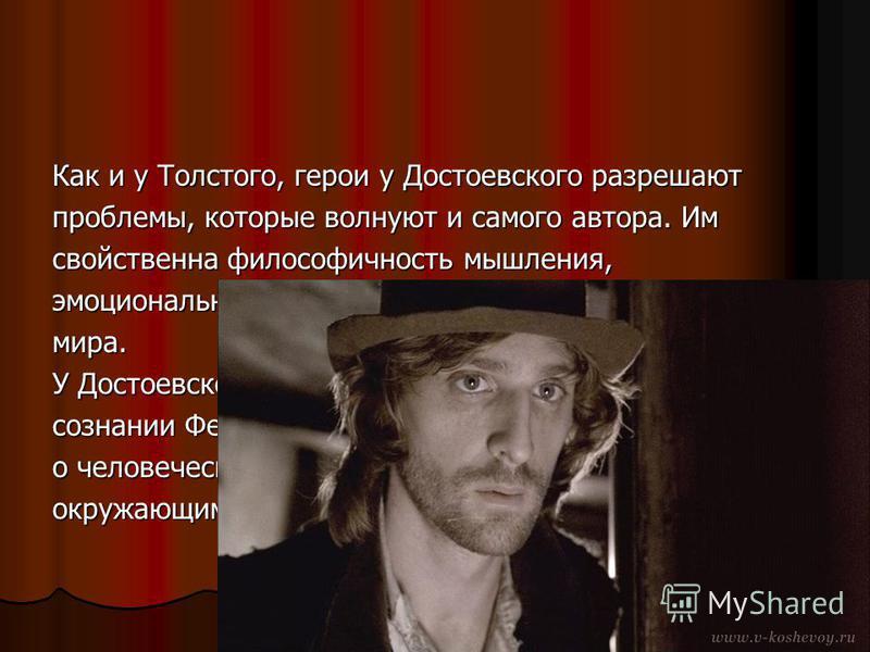 Как и у Толстого, герои у Достоевского разрешают проблемы, которые волнуют и самого автора. Им свойственна философичность мышления, эмоциональная чуткость, неординарность внутреннего мира. У Достоевского внутренняя жизнь героев - тайна. В сознании Фе