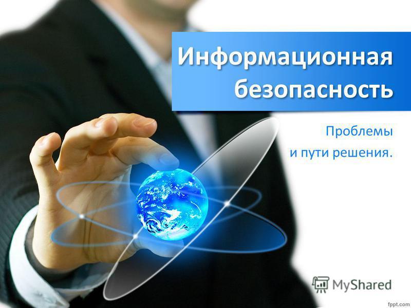 Информационная безопасность Проблемы и пути решения.