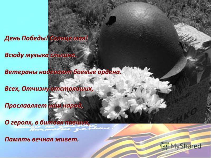 День Победы! Солнце мая! Всюду музыка слышна. Ветераны надевают боевые ордена. Всех, Отчизну отстоявших, Прославляет наш народ, О героях, в битвах павших, Память вечная живет.