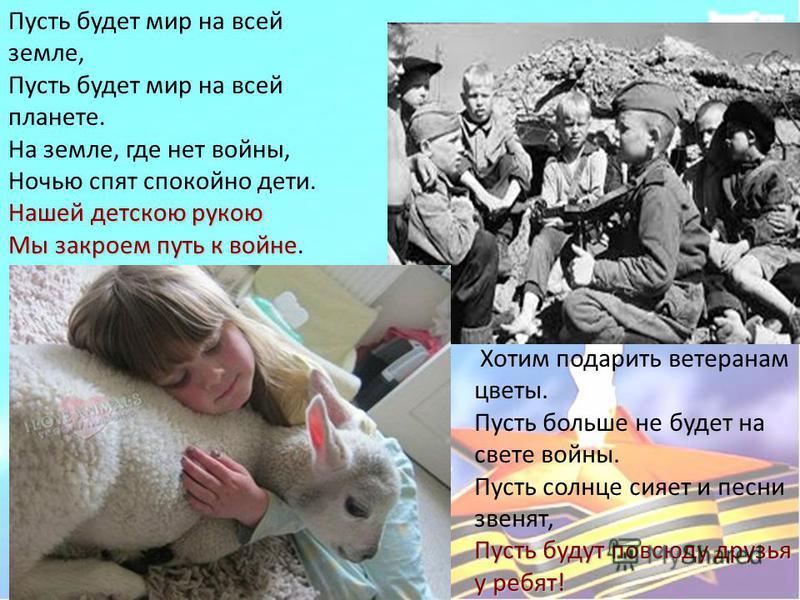 Пусть будут повсюду друзья у ребят! Хотим подарить ветеранам цветы. Пусть больше не будет на свете войны. Пусть солнце сияет и песни звенят, Пусть будут повсюду друзья у ребят! Нашей детскою рукою Мы закроем путь к войне Пусть будет мир на всей земле