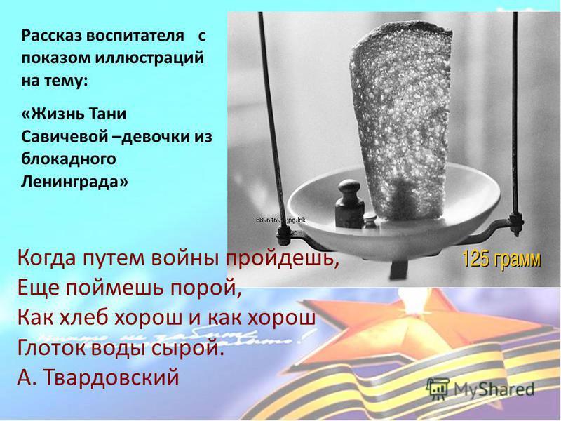Когда путем войны пройдешь, Еще поймешь порой, Как хлеб хорош и как хорош Глоток воды сырой. А. Твардовский Рассказ воспитателя с показом иллюстраций на тему: «Жизнь Тани Савичевой –девочки из блокадного Ленинграда»