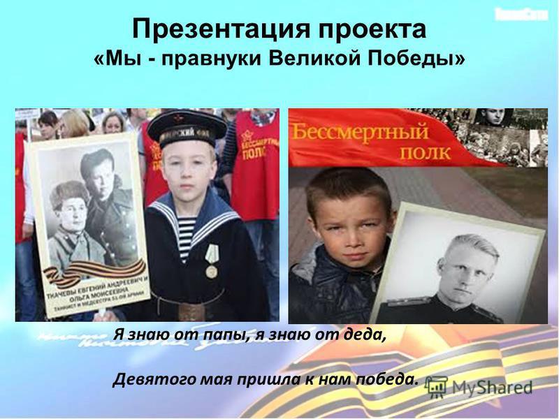 Презентация проекта «Мы - правнуки Великой Победы» Я знаю от папы, я знаю от деда, Девятого мая пришла к нам победа.
