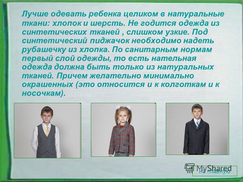 Лучше одевать ребенка целиком в натуральные ткани: хлопок и шерсть. Не годится одежда из синтетических тканей, слишком узкие. Под синтетический пиджачок необходимо надеть рубашечку из хлопка. По санитарным нормам первый слой одежды, то есть нательная