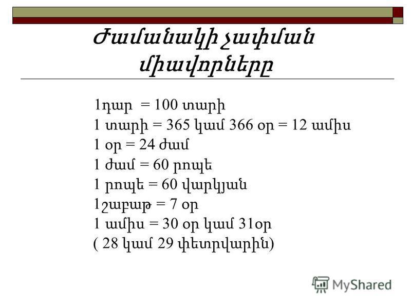 1 դար = 100 տարի 1 տարի = 365 կամ 366 օր = 12 ամիս 1 օր = 24 ժամ 1 ժամ = 60 րոպե 1 րոպե = 60 վարկյան 1 շաբաթ = 7 օր 1 ամիս = 30 օր կամ 31 օր ( 28 կամ 29 փետրվարին ) Ժամանակի չափման միավորները