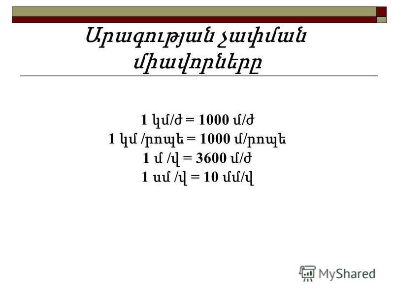 Արագության չափման միավորները 1 կմ / ժ = 1000 մ / ժ 1 կմ / րոպե = 1000 մ / րոպե 1 մ / վ = 3600 մ / ժ 1 սմ / վ = 10 մմ / վ