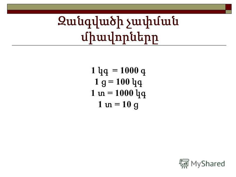 Զանգվածի չափման միավորները 1 կգ = 1000 գ 1 ց = 100 կգ 1 տ = 1000 կգ 1 տ = 10 ց