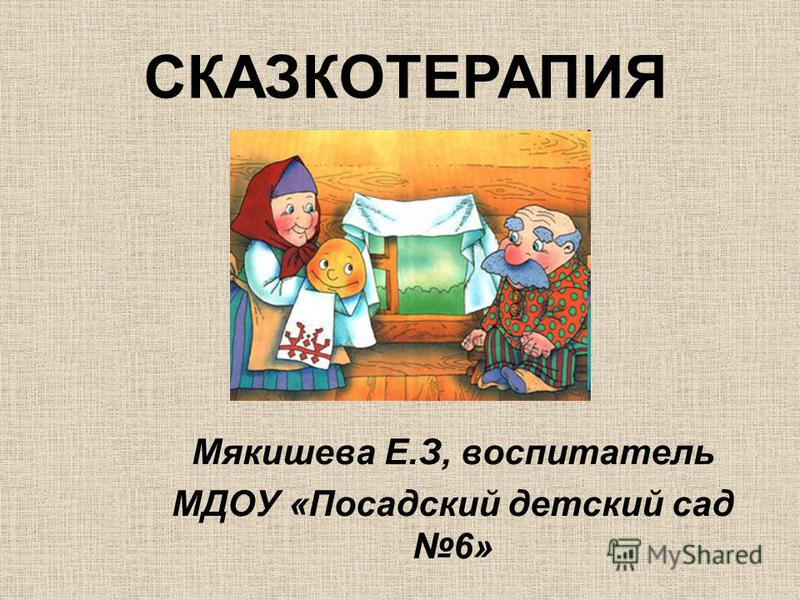 Мякишева Е.З, воспитатель МДОУ «Посадский детский сад 6» СКАЗКОТЕРАПИЯ