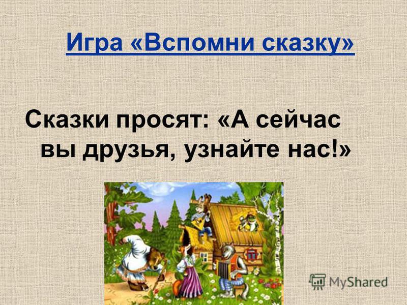 Игра «Вспомни сказку» Сказки просят: «А сейчас вы друзья, узнайте нас!»