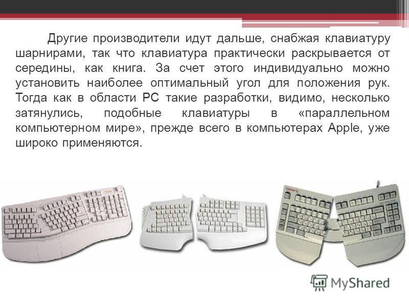 Другие производители идут дальше, снабжая клавиатуру шарнирами, так что клавиатура практически раскрывается от середины, как книга. За счет этого индивидуально можно установить наиболее оптимальный угол для положения рук. Тогда как в области PC таки