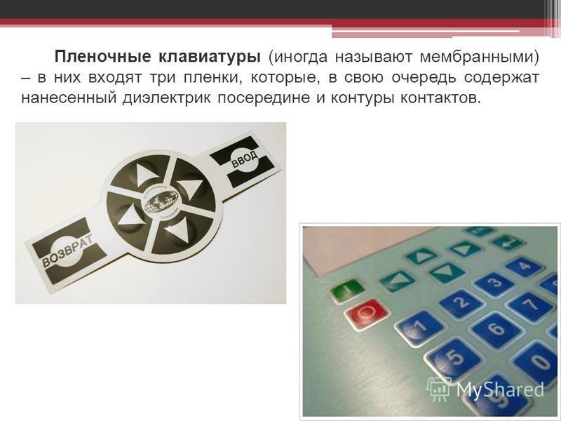 Пленочные клавиатуры (иногда называют мембранными) – в них входят три пленки, которые, в свою очередь содержат нанесенный диэлектрик посередине и контуры контактов.