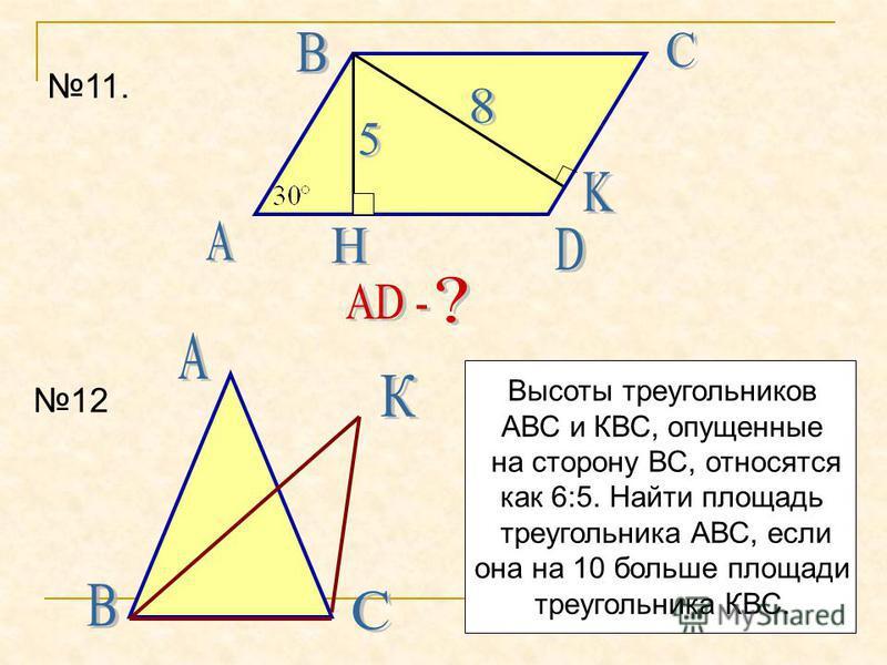 11. 12 Высоты треугольников АВС и КВС, опущенные на сторону ВС, относятся как 6:5. Найти площадь треугольника АВС, если она на 10 больше площади треугольника КВС.