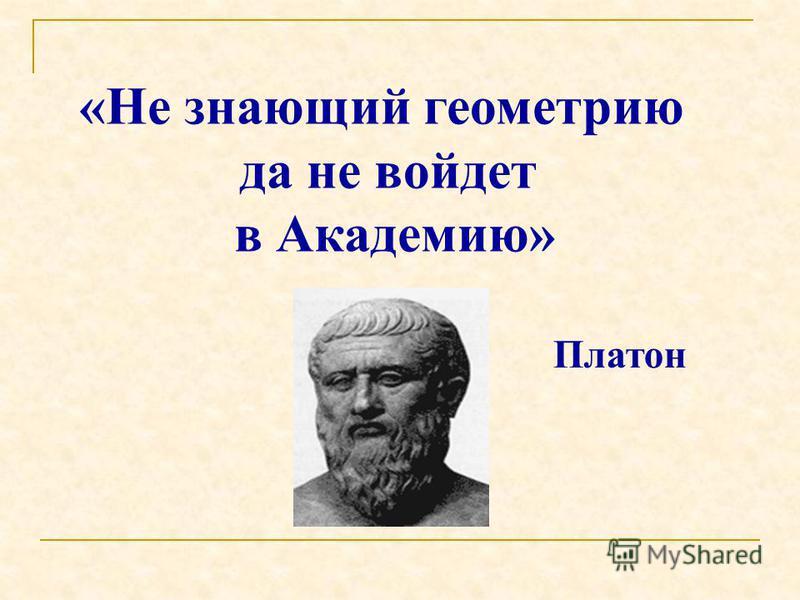 «Не знающий геометрию да не войдет в Академию» Платон