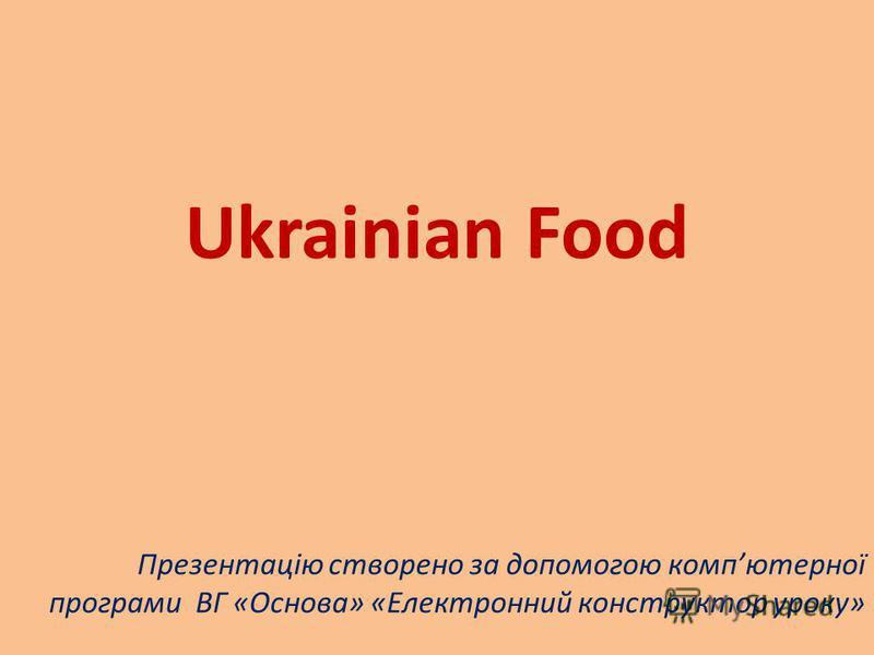 Ukrainian Food Презентацію створено за допомогою компютерної програми ВГ «Основа» «Електронний конструктор уроку»